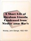 A Short Life of Abraham Lincoln Condensed from Nicolay & Hay's Abraham Lincoln: A History - John George Nicolay