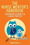 The Nurse Mentor's Handbook: Supporting Students in Clinical Practice - Danny Walsh
