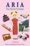 Aria the World Traveler: China: Fun and Educational Children's Picture Book for Age 5-10 Years Old - Anna Kim