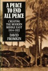 A Peace To End All Peace: Creating The Modern Middle East 1914-1922 - David Fromkin