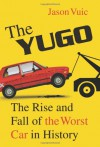 The Yugo: The Rise and Fall of the Worst Car in History - Jason Vuic