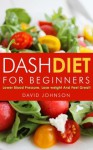 Dash Diet For Beginners: Lower Blood Pressure, Lose Weight And Feel Great! - David Johnson
