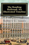 The Reading Railroad: An Illustrated Timeline - Robert C. Jones