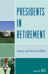 Presidents in Retirement: Alone and Out of the Office - Paul B. Wice