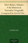 Dio's Rome, Volume 4 An Historical Narrative Originally Composed in Greek During the Reigns of Septimius Severus, Geta and Caracalla, Macrinus,Elagabalus ... Volume Extant Books 36-44 (B.C. 69-44). - Cassius Dio