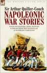 Napoleonic War Stories - Tales of Soldiers, Spies, Battles & Sieges from the Peninsular & Waterloo Campaigns - Arthur Quiller-Couch