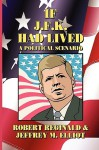 If J.F.K. Had Lived: A Political Scenario - Robert Reginald, Jeffrey M. Elliot