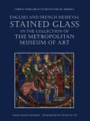 English and French Medieval Stained Glass in the Collection of the Metropolitan Museum of Art - Jane Hayward, Mary Shepard, Cynthia Clark