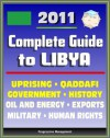 2011 Complete Guide to Libya: Muammar al Qadhafi (Colonel Gadhafi, Qaddafi, Gaddafi), Government, Politics, Military, Human Rights, History, Economy, Uprising - Authoritative Coverage - U.S. Government, State Department, Library of Congress, CIA