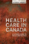 Health Care in Canada: A Citizen's Guide to Policy and Politics - University of Toronto Press, Katherine Fierlbeck