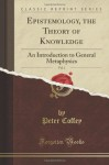 Epistemology; Or the Theory of Knowledge: An Introduction to General Metaphysics, Vol. 1 of 2 (Classic Reprint) - Peter Coffey