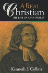 A Real Christian: The Life of John Wesley - Kenneth J. Collins