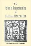 The Islamic Understanding of Death and Resurrection - Jane Idelman Smith