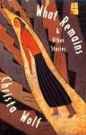 What Remains and Other Stories - Christa Wolf, Rick Takvorian, Heike Schwarzhauer