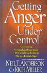 Getting Anger Under Control: Overcoming Unresolved Resentment, Overwhelming Emotions, and the Lies Behind Anger - Neil T. Anderson, Rich Miller