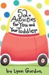 52 Activities for You and Your Toddler - Lynn Gordon, Karen Johnson