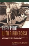 Bush Pilot With a Briefcase: The Incredible Story of Aviation Pioneer Grant McConachie - Ronald A. Keith, Sean Rossiter