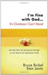 I'm Fine with God... It's Christians I Can't Stand: Getting Past the Religious Garbage in the Search for Spiritual Truth - Bruce Bickel, Stan Jantz