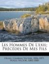 Les Hommes de L'Exil; PR C Des de Mes Fils - Victor Hugo, Charles Victor 1826-1871 Hugo