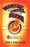 Wake Up and Smell the Pizza: 40 Tasty Readings for a Super Supreme Life - Todd Hafer, Jedd Hafer