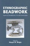 Ethnographic Beadwork: Aspects of Manufacture, Use and Conservation - Margot Wright