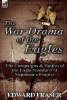 The War Drama of the Eagles: The Campaigns & Battles of the Eagle Standard of Napoleon's Empire - Edward Fraser