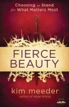 Fierce Beauty: Choosing to Stand for What Matters Most - Kim Meeder