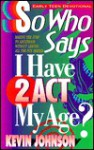 So Who Says I Have To Act My Age (Early Teen Devotionals) - Kevin Johnson