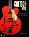 Gretsch 6120: The History of a Legendary Guitar - Edward Ball