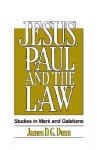 Jesus, Paul and the Law: Studies in Mark and Galatians - James D.G. Dunn
