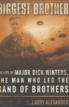 Biggest Brother : The Life of Major Dick Winters, The Man Who Led the Band of Brothers - Larry Alexander