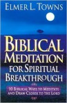 Biblical Meditation for Spiritual Breakthrough: Cultivating a Deeper Relationship with the Lord Through Biblical Meditation - Elmer L. Towns