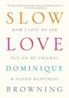 Slow Love: How I Lost My Job, Put on My Pajamas & Found Happiness - Dominique Browning