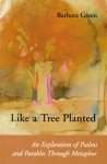 Like a Tree Planted: An Exploration of the Psalms and Parables Through Metaphor - Barbara Green