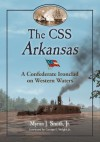 The CSS Arkansas: A Confederate Ironclad on Western Waters - Myron J. Smith Jr.