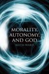 Morality, Autonomy, and God - Keith Ward