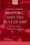 Rhetoric and the Rule of Law: A Theory of Legal Reasoning - Neil MacCormick