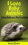 I Love Baby Animals - Fun Children's Picture Book with Amazing Photos of Baby Animals - David Chuka