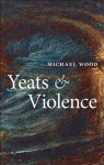 Yeats and Violence (Clarendon Lectures in English) - Michael Wood