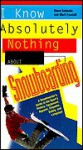 I Know Absolutely Nothing About Snowboarding: A New Snowboarder's Guide to the Sport's History, Equipment, Apparel, Etiquette, Safety, and the Language - Steve Eubanks