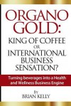 Organo Gold: King of Coffee or International Business Sensation?: Turning beverages into a Health and Wellness Business Engine - Brian Kelly