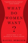 What Do Women Want?: Adventures in the Science of Female Desire - Daniel Bergner