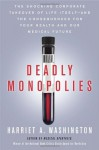 Deadly Monopolies: The Shocking Corporate Takeover of Life Itself—and the Consequences for Your Health and Our Medical Future - Harriet A. Washington