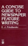 A Concise Guide to Newspaper Feature Writing - Edward Jay Friedlander