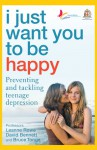 I Just Want You To Be Happy: Preventing and Tackling Teenage Depression - Leanne Rowe, Bruce J. Tonge, David L. Bennett