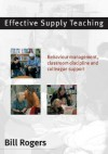 Effective Supply Teaching: Behaviour Management, Classroom Discipline and Colleague Support - Bill Rogers