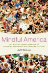 Mindful America: The Mutual Transformation of Buddhist Meditation and American Culture - Jeff Wilson