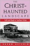 The Christ-Haunted Landscape: Faith and Doubt in Southern Fiction - Susan Ketchin