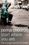 Start Where You Are: How to Accept Yourself and Others - Pema Chödrön
