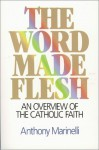 The Word Made Flesh: An Overview of the Catholic Faith - Anthony J. Marinelli